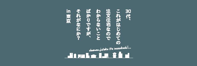 30代、これがはじめての注文住宅なのでわからないことばかりですが、それがなにか?in東京